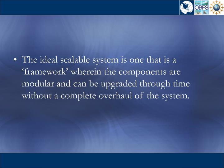 The ideal scalable system is one that is a 'framework' wherein the components are modular and can be upgraded through time without a complete overhaul of the system.