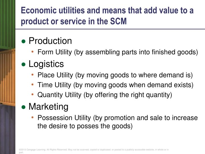 Economic utilities and means that add value to a product or service in the SCM