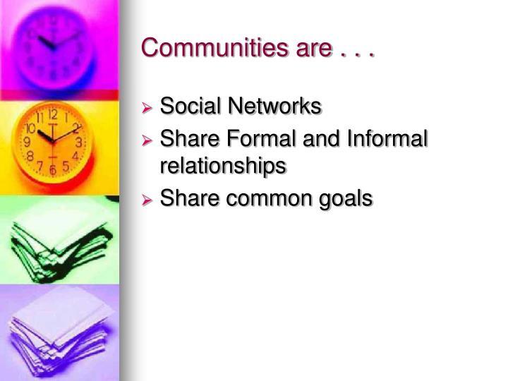 Communities are . . .