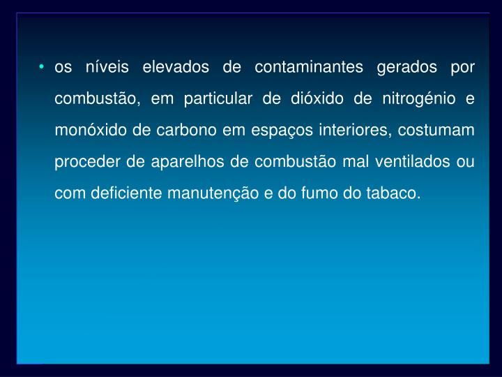 os níveis elevados de contaminantes gerados por combustão, em particular de dióxido de nitrogénio e monóxido de carbono em espaços interiores, costumam proceder de aparelhos de combustão mal ventilados ou com deficiente manutenção e do fumo do tabaco.