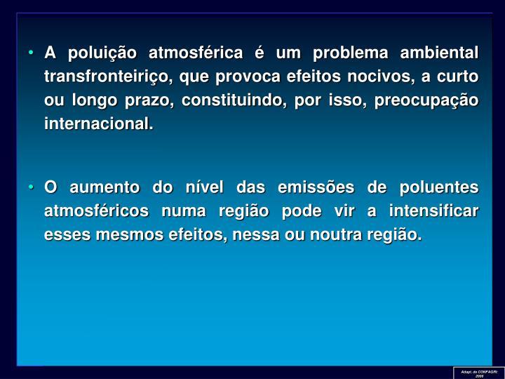A poluição atmosférica é um problema ambiental transfronteiriço, que provoca efeitos nocivos, a curto ou longo prazo, constituindo, por isso, preocupação internacional.