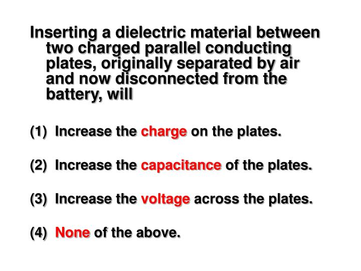 Inserting a dielectric material between two charged parallel conducting plates, originally separated by air and now disconnected from the battery, will