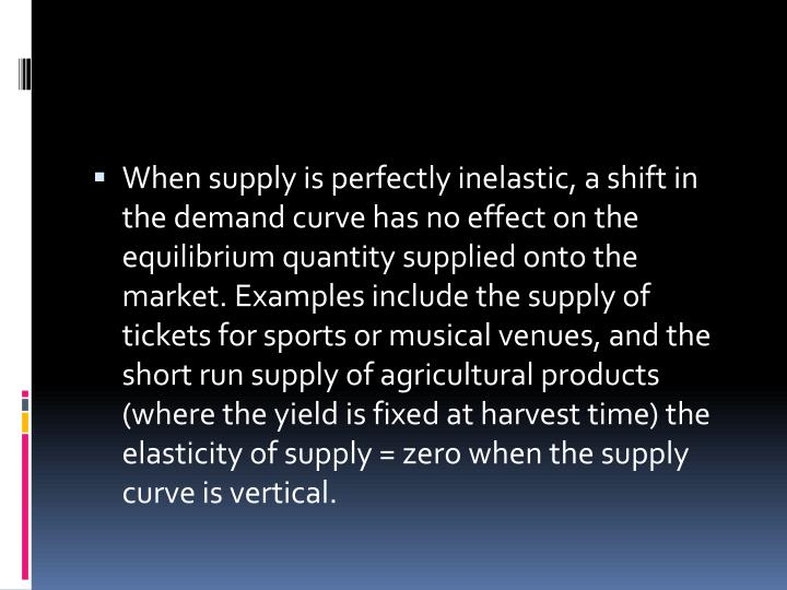 When supply is perfectly inelastic, a shift in the demand curve has no effect on the equilibrium quantity supplied onto the market. Examples include the supply of tickets for sports or musical venues, and the short run supply of agricultural products (where the yield is fixed at harvest time) the elasticity of supply = zero when the supply curve is vertical.