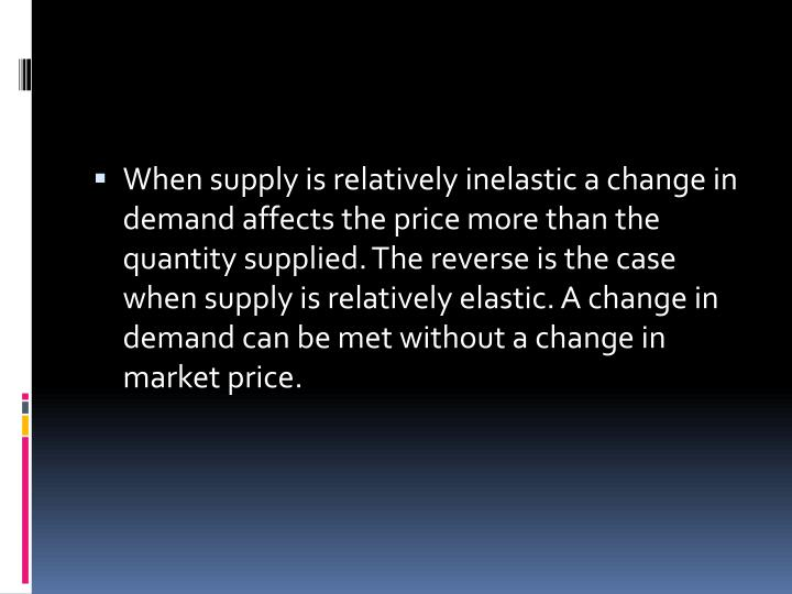 When supply is relatively inelastic a change in demand affects the price more than the quantity supplied. The reverse is the case when supply is relatively elastic. A change in demand can be met without a change in market price.