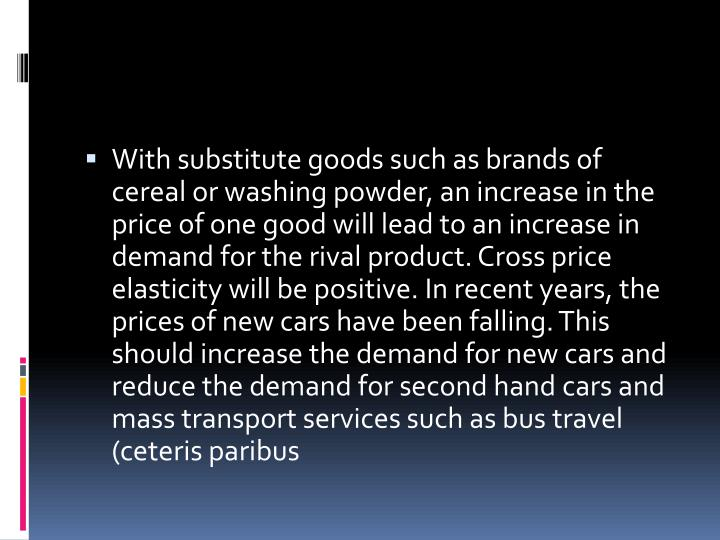 With substitute goods such as brands of cereal or washing powder, an increase in the price of one good will lead to an increase in demand for the rival product. Cross price elasticity will be positive. In recent years, the prices of new cars have been falling. This should increase the demand for new cars and reduce the demand for second hand cars and mass transport services such as bus travel (ceteris paribus