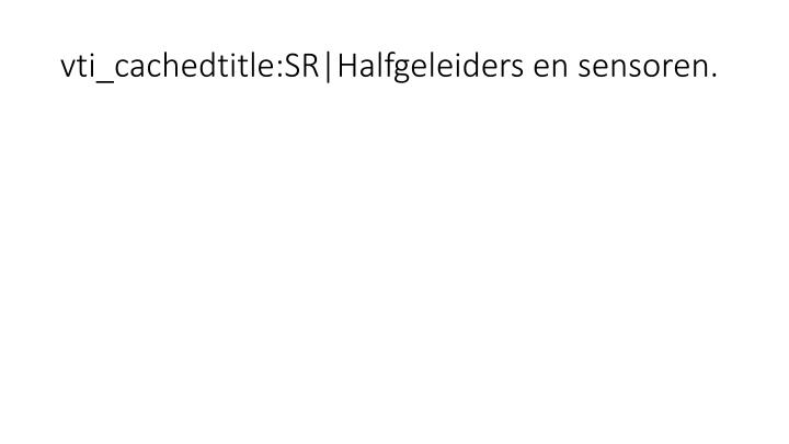 vti_cachedtitle:SR|Halfgeleiders en sensoren.
