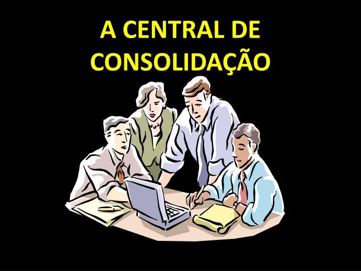 A CENTRAL DE CONSOLIDAÇÃO
