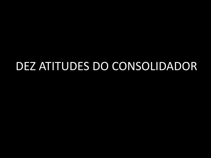 DEZ ATITUDES DO CONSOLIDADOR