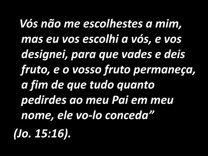 """Vós não me escolhestes a mim, mas eu vos escolhi a vós, e vos designei, para que vades e deis fruto, e o vosso fruto permaneça, a fim de que tudo quanto pedirdes ao meu Pai em meu nome, ele vo-lo conceda"""""""