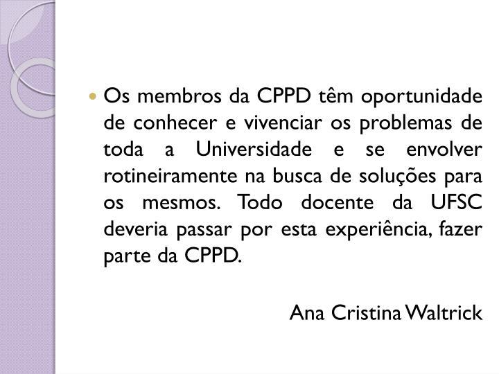 Os membros da CPPD têm oportunidade de conhecer e vivenciar os problemas de toda a Universidade e se envolver rotineiramente na busca de soluções para os mesmos. Todo docente da UFSC deveria passar por esta experiência, fazer parte da CPPD.