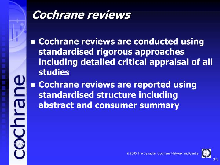 Cochrane reviews are conducted using standardised rigorous approaches including detailed critical appraisal of all studies