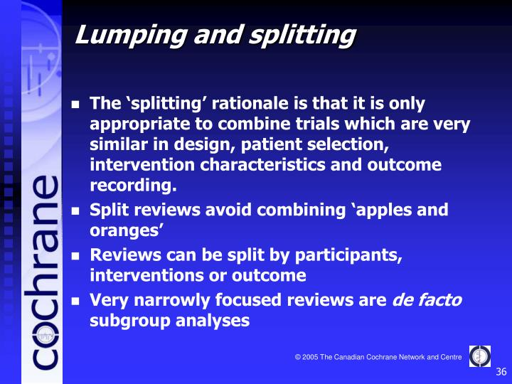 The 'splitting' rationale is that it is only appropriate to combine trials which are very similar in design, patient selection, intervention characteristics and outcome recording.