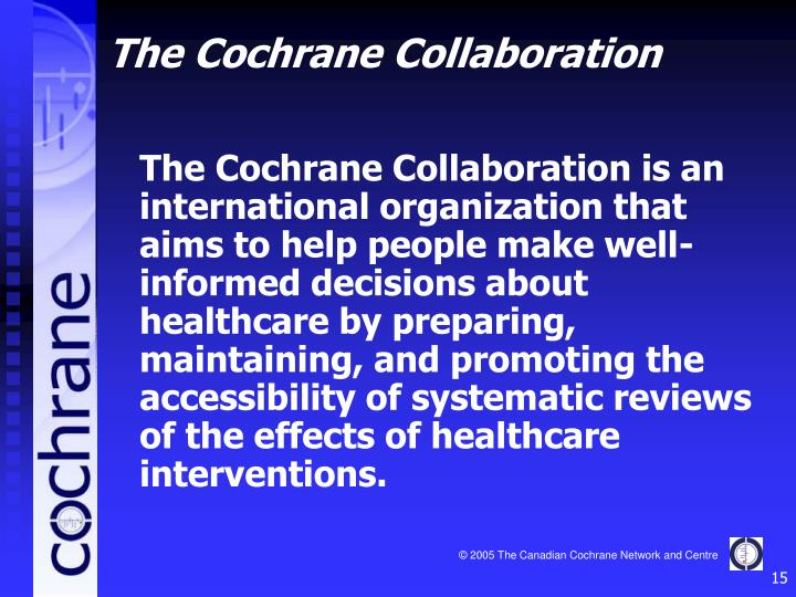 The Cochrane Collaboration is an international organization that aims to help people make well-informed decisions about healthcare by preparing, maintaining, and promoting the accessibility of systematic reviews of the effects of healthcare interventions.
