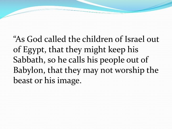 """As God called the children of Israel out of Egypt, that they might keep his Sabbath, so he calls his people out of Babylon, that they may not worship the beast or his image."