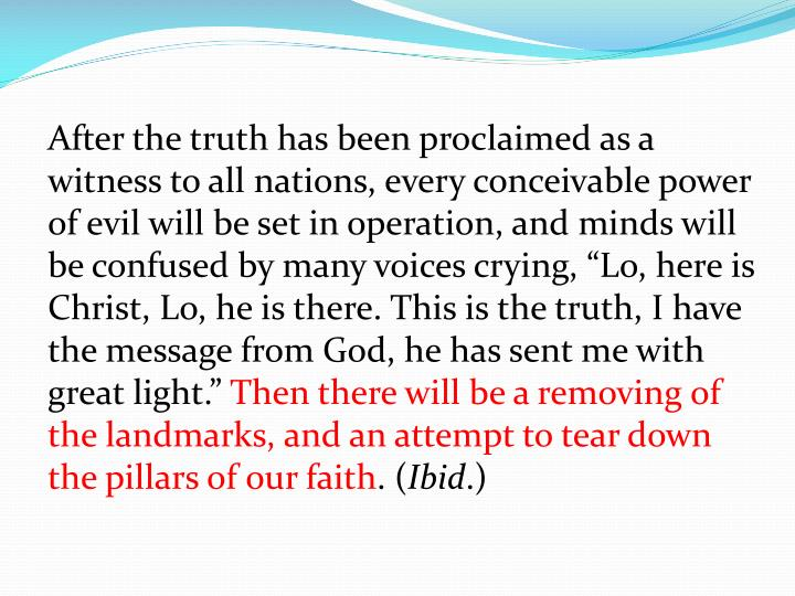 "After the truth has been proclaimed as a witness to all nations, every conceivable power of evil will be set in operation, and minds will be confused by many voices crying, ""Lo, here is Christ, Lo, he is there. This is the truth, I have the message from God, he has sent me with great light."""