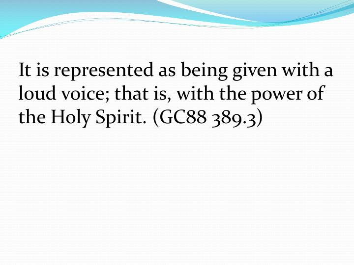 It is represented as being given with a loud voice; that is, with the power of the Holy Spirit. (GC88 389.3)