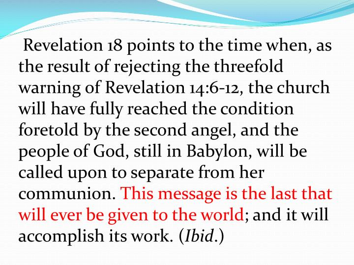 Revelation 18 points to the time when, as the result of rejecting the threefold warning of Revelation 14:6-12, the church will have fully reached the condition foretold by the second angel, and the people of God, still in Babylon, will be called upon to separate from her communion.