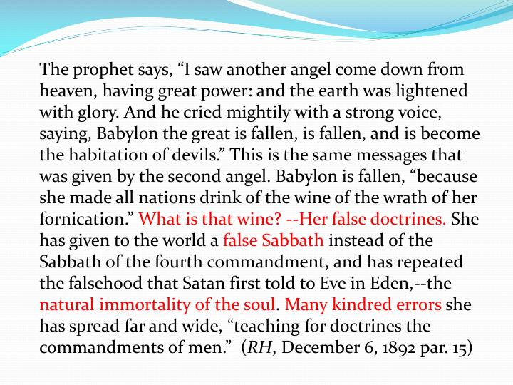 "The prophet says, ""I saw another angel come down from heaven, having great power: and the earth was lightened with glory. And he cried mightily with a strong voice, saying, Babylon the great is fallen, is fallen, and is become the habitation of devils."" This is the same messages that was given by the second angel. Babylon is fallen, ""because she made all nations drink of the wine of the wrath of her fornication."""