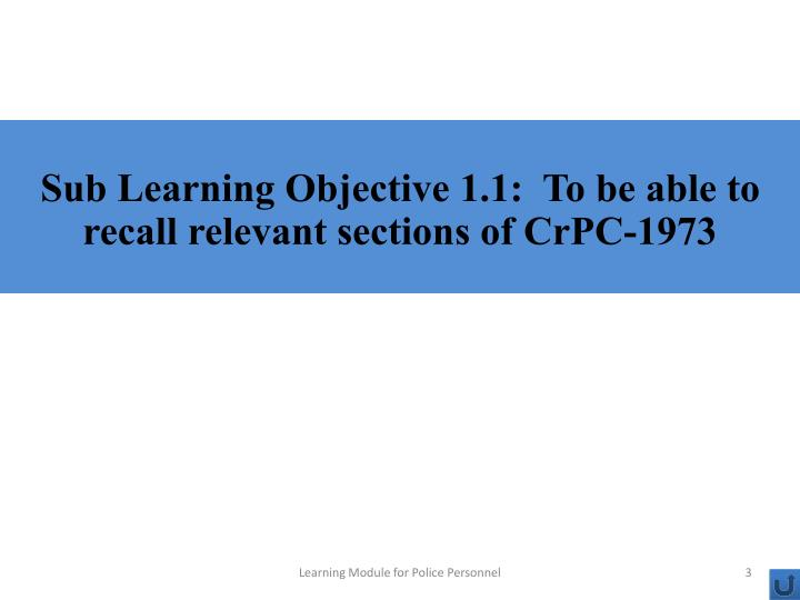 Sub Learning Objective 1.1:  To be able to recall relevant sections of CrPC-1973