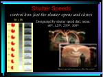shutter speeds control how fast the shutter opens and closes