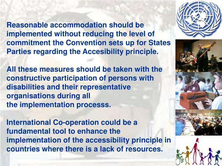 Reasonable accommodation should be implemented without reducing the level of commitment the Convention sets up for States Parties regarding the Accesibility principle.