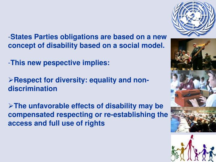 States Parties obligations are based on a new concept of disability based on a social model.