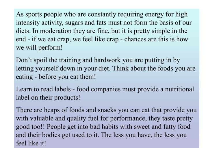 As sports people who are constantly requiring energy for high intensity activity, sugars and fats must not form the basis of our diets. In moderation they are fine, but it is pretty simple in the end - if we eat crap, we feel like crap - chances are this is how we will perform!