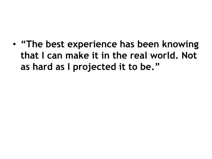 """""""The best experience has been knowing that I can make it in the real world. Not as hard as I projected it to be."""""""