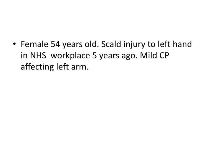 Female 54 years old. Scald injury to left hand in NHS  workplace 5 years ago. Mild CP affecting left arm.