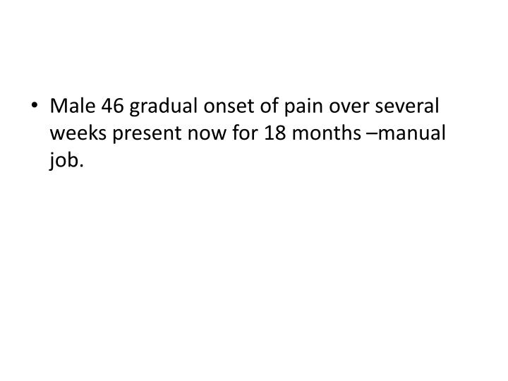 Male 46 gradual onset of pain over several weeks present now for 18 months –manual job.