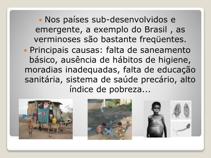 Nos países sub-desenvolvidos e emergente, a exemplo do Brasil , as verminoses são bastante freqüentes.