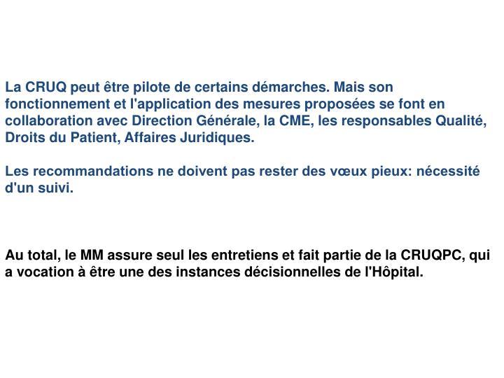 La CRUQ peut être pilote de certains démarches. Mais son fonctionnement et l'application des mesures proposées se font en collaboration avec Direction Générale, la CME, les responsables Qualité, Droits du Patient, Affaires Juridiques.