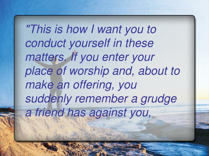 """""""This is how I want you to conduct yourself in these matters. If you enter your place of worship and, about to make an offering, you suddenly remember a grudge a friend has against you,"""