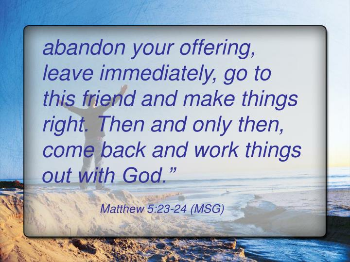 abandon your offering, leave immediately, go to this friend and make things right. Then and only then, come back and work things out with God.