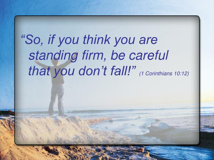 So, if you think you are standing firm, be careful that you dont fall!