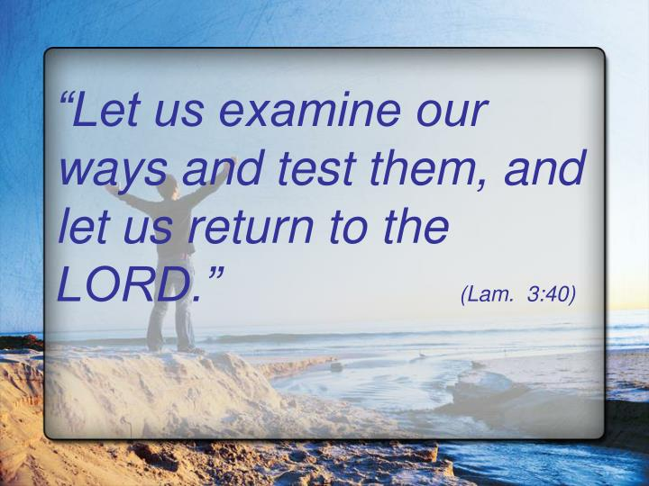 Let us examine our ways and test them, and