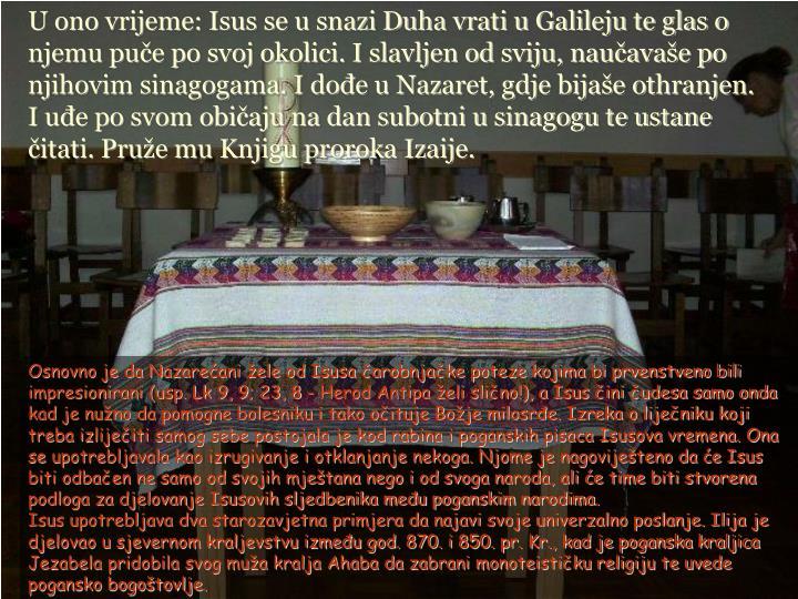 U ono vrijeme: Isus se u snazi Duha vrati u Galileju te glas o njemu puče po svoj okolici. I slavljen od sviju, naučavaše po njihovim sinagogama. I dođe u Nazaret, gdje bijaše othranjen. I uđe po svom običaju na dan subotni u sinagogu te ustane čitati. Pruže mu Knjigu proroka Izaije.