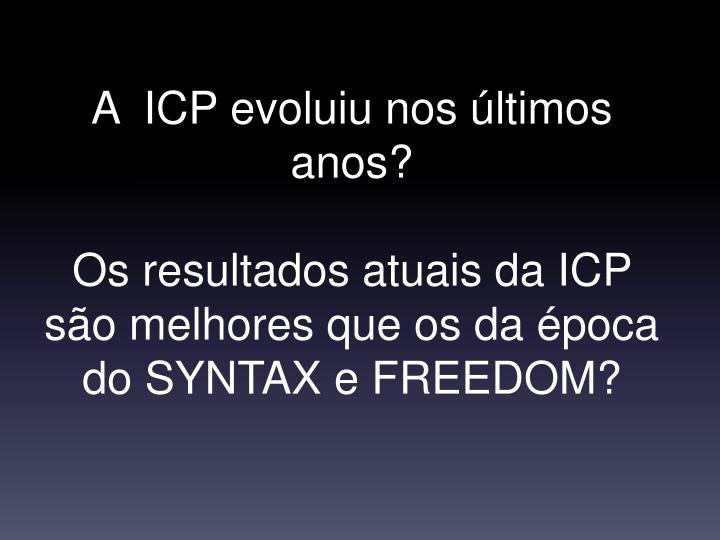 A  ICP evoluiu nos últimos anos?
