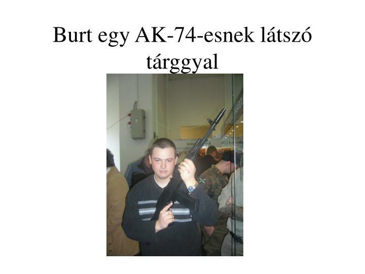 Burt egy AK-74-esnek látszó tárggyal