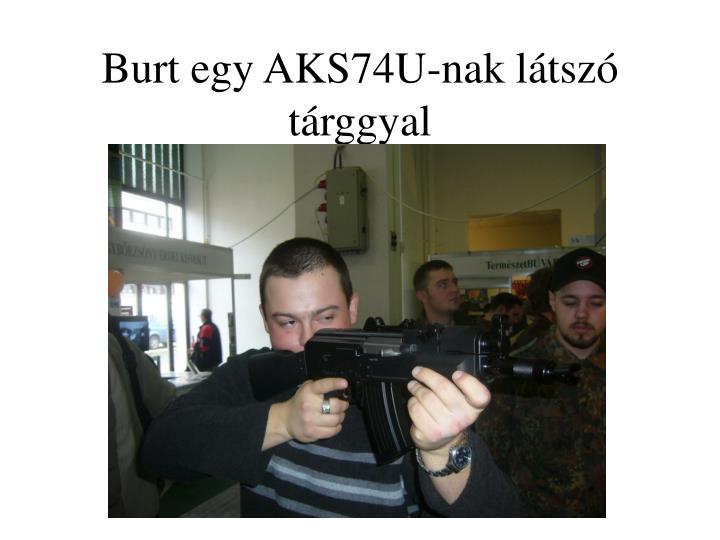 Burt egy AKS74U-nak látszó tárggyal