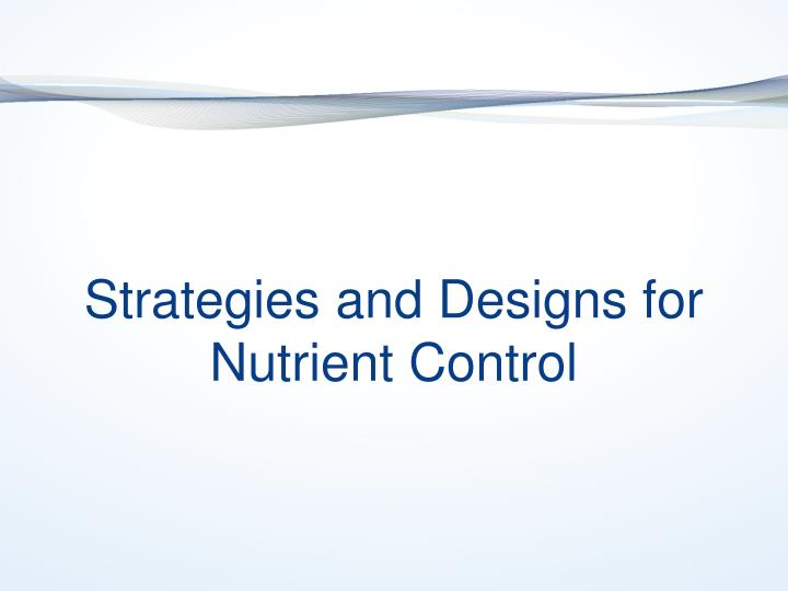 Strategies and Designs for Nutrient Control
