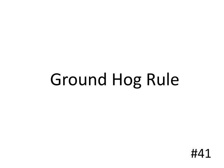 Ground Hog Rule