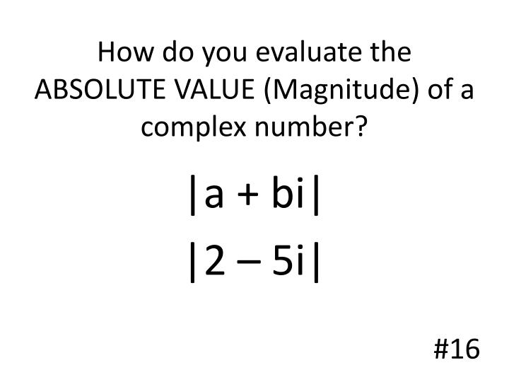 How do you evaluate the ABSOLUTE VALUE (Magnitude) of a complex number?