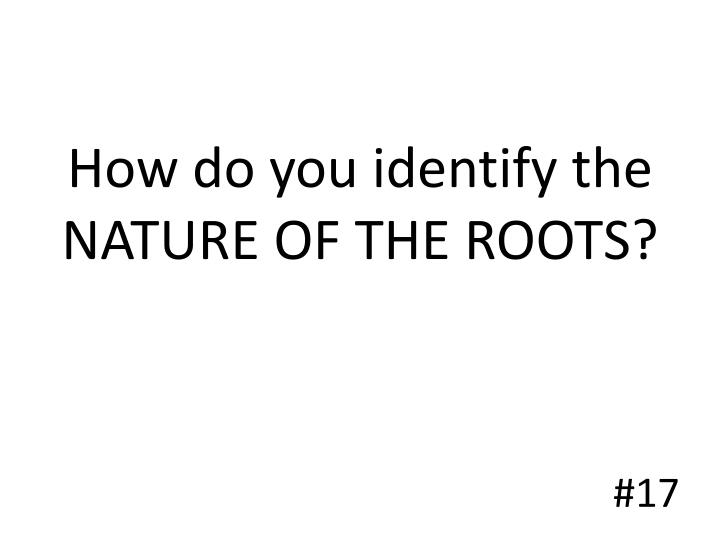 How do you identify the NATURE OF THE ROOTS?