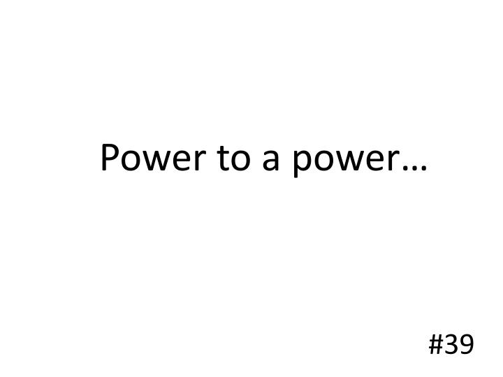 Power to a power…