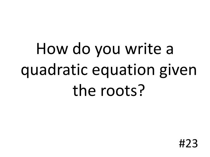 How do you write a quadratic equation given the roots?