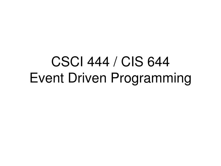 Csci 444 cis 644 event driven programming