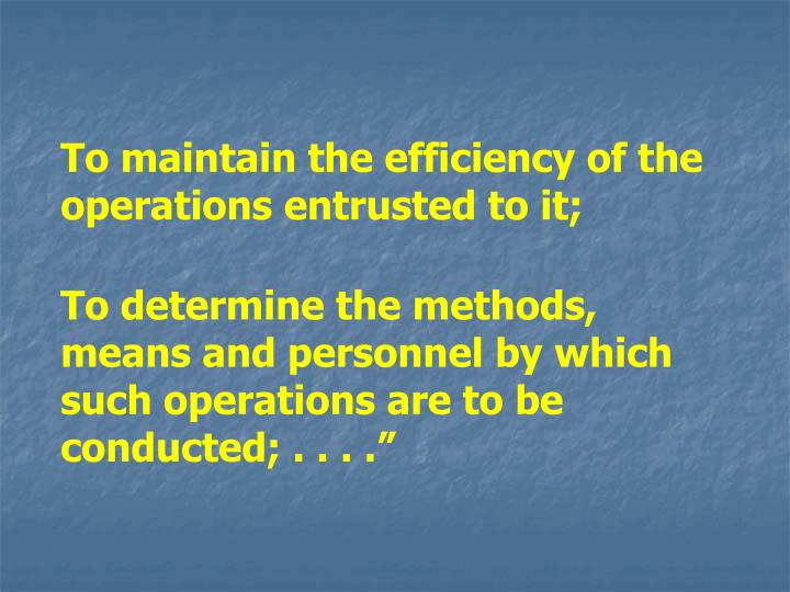 To maintain the efficiency of the operations entrusted to it;