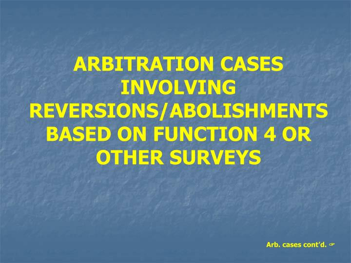 ARBITRATION CASES INVOLVING REVERSIONS/ABOLISHMENTS BASED ON FUNCTION 4 OR OTHER SURVEYS