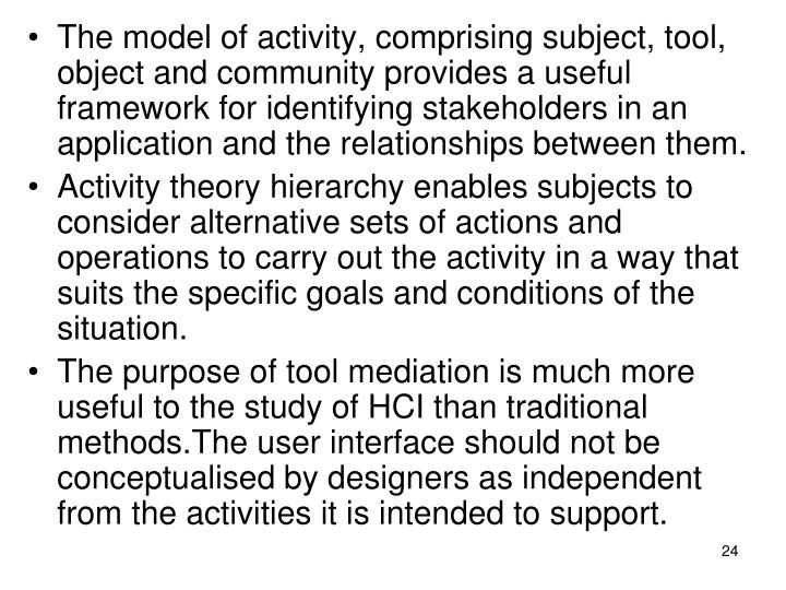 The model of activity, comprising subject, tool, object and community provides a useful framework for identifying stakeholders in an application and the relationships between them.